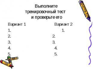 Выполните тренировочный тест и проверьте его Вариант 1 Вариант 2 1. 1. 2. 2. 3.