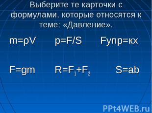 Выберите те карточки с формулами, которые относятся к теме: «Давление». m=ρV p=F