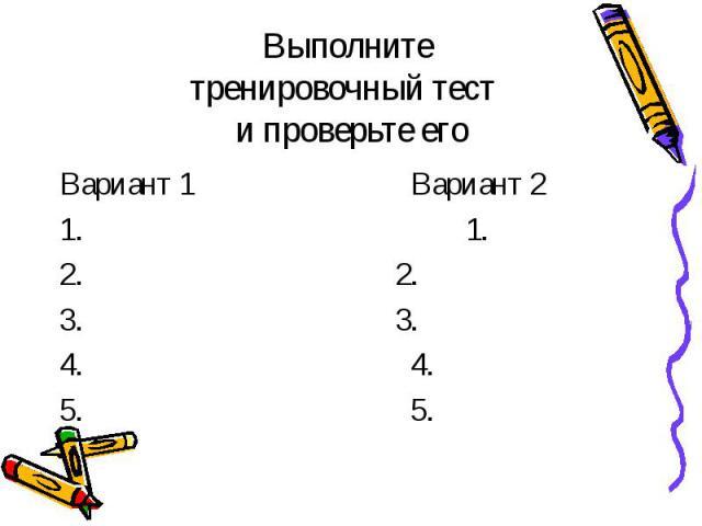 Выполните тренировочный тест и проверьте его Вариант 1 Вариант 2 1. 1. 2. 2. 3. 3. 4. 4. 5. 5.