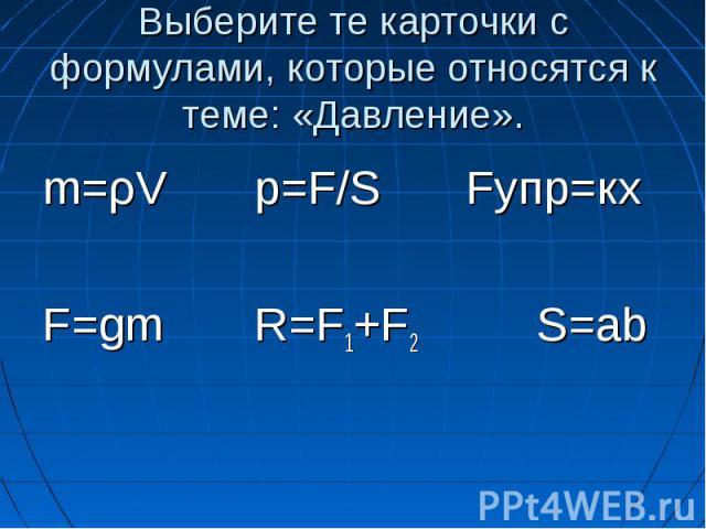 Выберите те карточки с формулами, которые относятся к теме: «Давление». m=ρV p=F/S Fупр=кх F=gm R=F1+F2 S=ab