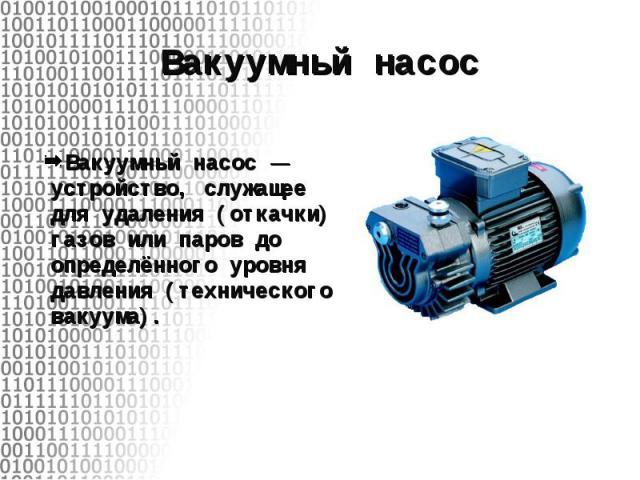 Вакуумный насос— устройство, служащее для удаления (откачки) газов или паров до определённого уровня давления (технического вакуума). Вакуумный насос— устройство, служащее для удаления (откачки) газов или паров до определённого уровня да…