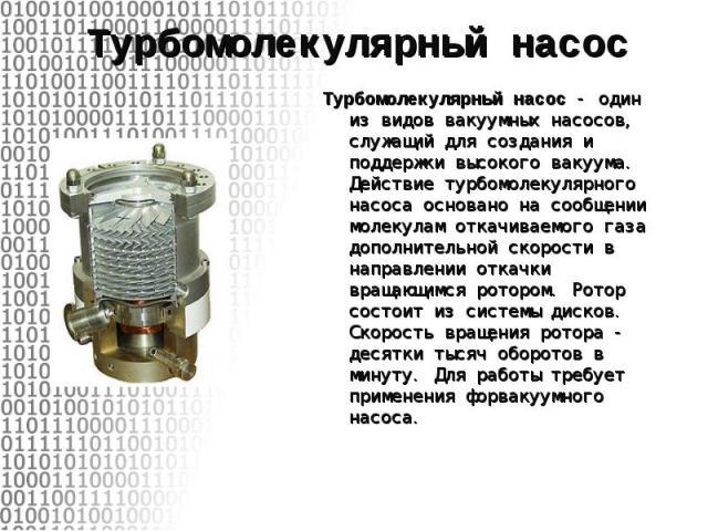 Турбомолекулярный насос - один из видов вакуумных насосов, служащий для создания и поддержки высокого вакуума. Действие турбомолекулярного насоса основано на сообщении молекулам откачиваемого газа дополнительной скорости в направлении откачки вращаю…