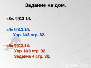 Задание на дом. «3». §§13,14. «4» §§13,14. Упр. №3 стр. 32. «5» §§13,14. Упр. №3