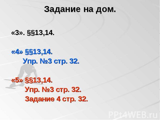 Задание на дом. «3». §§13,14. «4» §§13,14. Упр. №3 стр. 32. «5» §§13,14. Упр. №3 стр. 32. Задание 4 стр. 32.