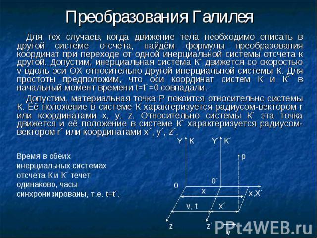 Для тех случаев, когда движение тела необходимо описать в другой системе отсчета, найдём формулы преобразования координат при переходе от одной инерциальной системы отсчета к другой. Допустим, инерциальная система К´ движется со скоростью v вдоль ос…