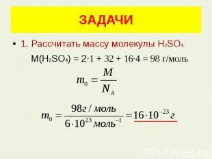 ЗАДАЧИ 1. Рассчитать массу молекулы Н2SО4. М(Н2SО4) = 2·1 + 32 + 16·4 = 98 г/мол