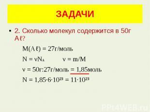 ЗАДАЧИ 2. Сколько молекул содержится в 50г Аℓ? М(Аℓ) = 27г/моль N = νNA ν = m/M