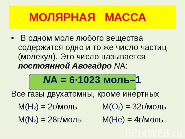 МОЛЯРНАЯ МАССА В одном моле любого вещества содержится одно и то же число частиц (молекул). Это число называется постоянной Авогадро NA: NA=6·1023моль–1 Все газы двухатомны, кроме инертных М(Н2) = 2г/моль М(О2) = 32г/моль М(N2) = 2…