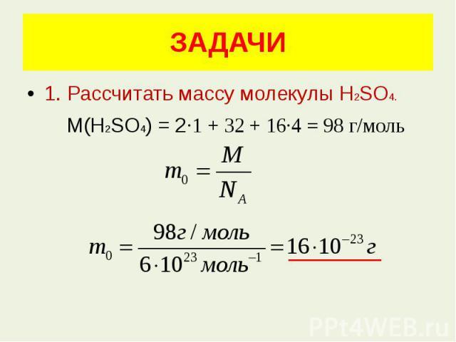 ЗАДАЧИ 1. Рассчитать массу молекулы Н2SО4. М(Н2SО4) = 2·1 + 32 + 16·4 = 98 г/моль