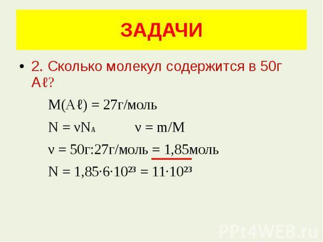 ЗАДАЧИ 2. Сколько молекул содержится в 50г Аℓ? М(Аℓ) = 27г/моль N = νNA ν = m/M ν = 50г:27г/моль = 1,85моль N = 1,85·6·10²³ = 11·10²³