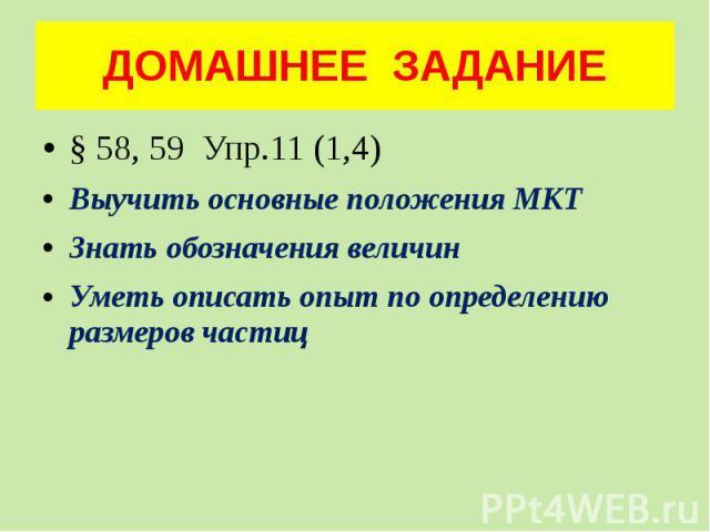 ДОМАШНЕЕ ЗАДАНИЕ § 58, 59 Упр.11 (1,4) Выучить основные положения МКТ Знать обозначения величин Уметь описать опыт по определению размеров частиц