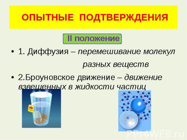 ОПЫТНЫЕ ПОДТВЕРЖДЕНИЯ II положение 1. Диффузия – перемешивание молекул разных веществ 2.Броуновское движение – движение взвешенных в жидкости частиц