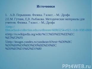 Источники Источники 1. А.В. Перышкин. Физика. 7 класс. - М.: Дрофа Е.М. Гутник,