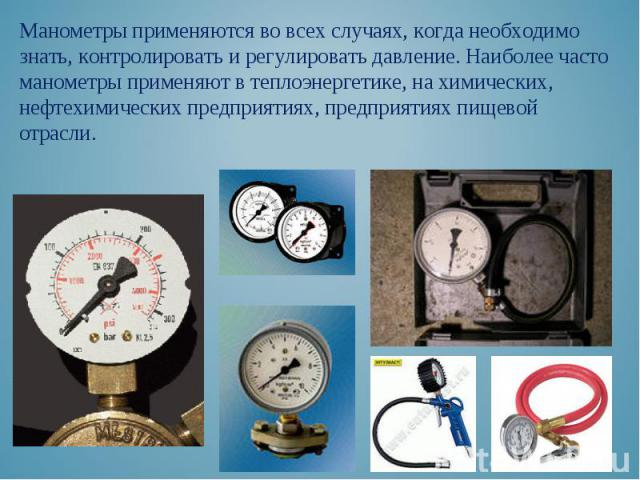 Манометры применяются во всех случаях, когда необходимо знать, контролировать и регулировать давление. Наиболее часто манометры применяют в теплоэнергетике, на химических, нефтехимических предприятиях, предприятиях пищевой отрасли. Манометры применя…