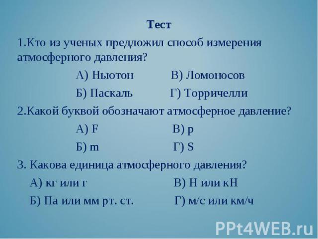 Тест Тест Кто из ученых предложил способ измерения атмосферного давления? А) Ньютон В) Ломоносов Б) Паскаль Г) Торричелли Какой буквой обозначают атмосферное давление? А) F В) р Б) m Г) S 3. Какова единица атмосферного давления? А) кг или г В) Н или…