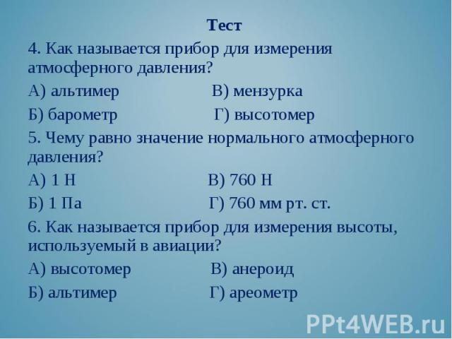 Тест Тест 4. Как называется прибор для измерения атмосферного давления? А) альтимер В) мензурка Б) барометр Г) высотомер 5. Чему равно значение нормального атмосферного давления? А) 1 Н В) 760 Н Б) 1 Па Г) 760 мм рт. ст. 6. Как называется прибор для…