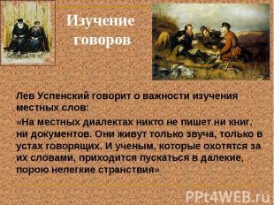Изучение говоров Лев Успенский говорит о важности изучения местных слов: «На мес