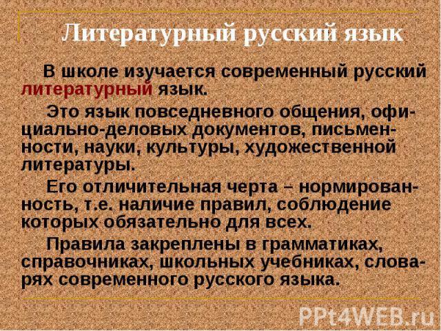 В школе изучается современный русский литературный язык. В школе изучается современный русский литературный язык. Это язык повседневного общения, офи-циально-деловых документов, письмен-ности, науки, культуры, художественной литературы. Его отличите…
