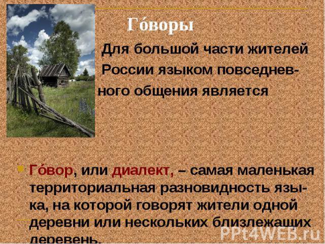 Гóворы Для большой части жителей России языком повседнев- ного общения является гóвор. Гóвор, или диалект, – самая маленькая территориальная разновидность язы-ка, на которой говорят жители одной деревни или нескольких близлежащих деревень.