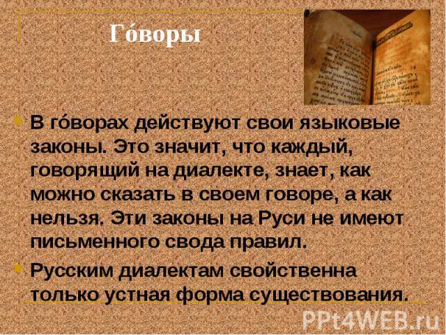 Гóворы В гóворах действуют свои языковые законы. Это значит, что каждый, говорящий на диалекте, знает, как можно сказать в своем говоре, а как нельзя. Эти законы на Руси не имеют письменного свода правил. Русским диалектам свойственна только устная …