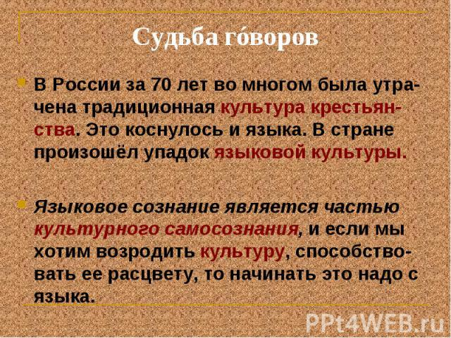 Судьба гóворов В России за 70 лет во многом была утра-чена традиционная культура крестьян-ства. Это коснулось и языка. В стране произошёл упадок языковой культуры. Языковое сознание является частью культурного самосознания, и если мы хотим возродить…