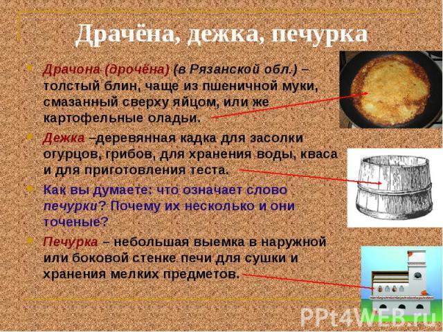 Драчёна, дежка, печурка Драчона (дрочёна) (в Рязанской обл.) – толстый блин, чаще из пшеничной муки, смазанный сверху яйцом, или же картофельные оладьи. Дежка –деревянная кадка для засолки огурцов, грибов, для хранения воды, кваса и для приготовлени…