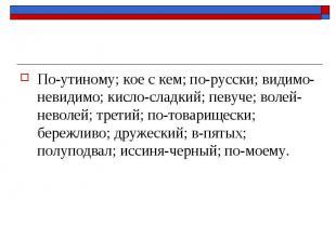 По-утиному; кое с кем; по-русски; видимо-невидимо; кисло-сладкий; певуче; волей-