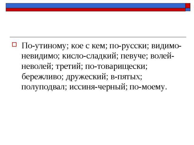 По-утиному; кое с кем; по-русски; видимо-невидимо; кисло-сладкий; певуче; волей-неволей; третий; по-товарищески; бережливо; дружеский; в-пятых; полуподвал; иссиня-черный; по-моему.