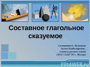 Составное глагольное сказуемое Составитель: Куляшова Лилия Владимировна , учител