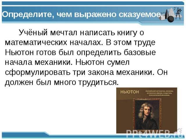 Определите, чем выражено сказуемое. Учёный мечтал написать книгу о математических началах. В этом труде Ньютон готов был определить базовые начала механики. Ньютон сумел сформулировать три закона механики. Он должен был много трудиться.