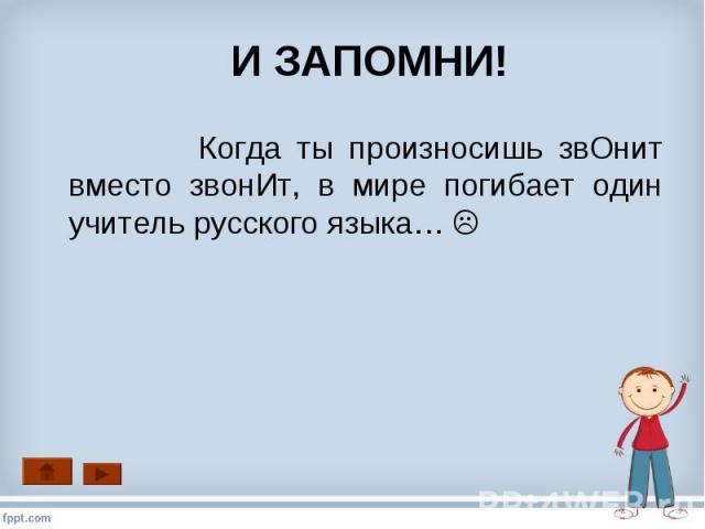 Когда ты произносишь звОнит вместо звонИт, в мире погибает один учитель русского языка… Когда ты произносишь звОнит вместо звонИт, в мире погибает один учитель русского языка…