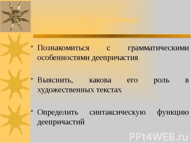 Цели урока: Познакомиться с грамматическими особенностями деепричастия Выяснить, какова его роль в художественных текстах Определить синтаксическую функцию деепричастий