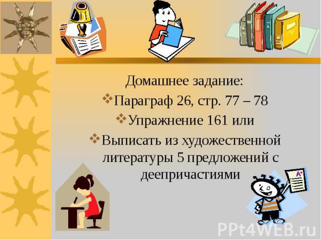 Домашнее задание: Домашнее задание: Параграф 26, стр. 77 – 78 Упражнение 161 или Выписать из художественной литературы 5 предложений с деепричастиями
