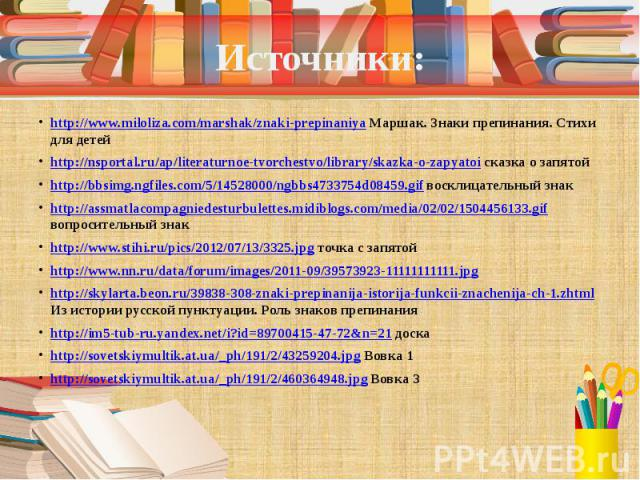 Источники: http://www.miloliza.com/marshak/znaki-prepinaniya Маршак. Знаки препинания. Стихи для детей http://nsportal.ru/ap/literaturnoe-tvorchestvo/library/skazka-o-zapyatoi сказка о запятой http://bbsimg.ngfiles.com/5/14528000/ngbbs4733754d08459.…