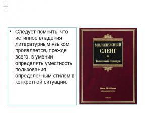 Следует помнить, что истинное владения литературным языком проявляется, прежде в
