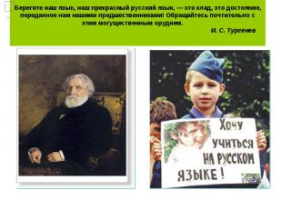 Берегите наш язык, наш прекрасный русский язык, — это клад, это достояние, перед