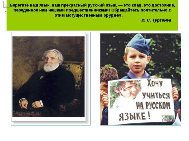Берегите наш язык, наш прекрасный русский язык, — это клад, это достояние, переданное нам нашими предшественниками! Обращайтесь почтительно с этим могущественным орудием. …