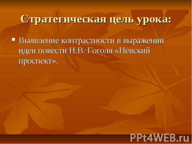 Стратегическая цель урока: Выявление контрастности в выражении идеи повести Н.В. Гоголя «Невский проспект».