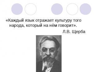 «Каждый язык отражает культуру того народа, который на нём говорит». «Каждый язы