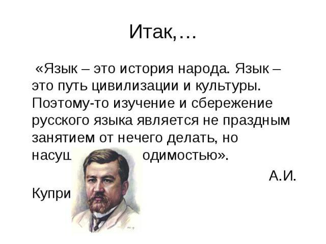 «Язык – это история народа. Язык – это путь цивилизации и культуры. Поэтому-то изучение и сбережение русского языка является не праздным занятием от нечего делать, но насущной необходимостью». «Язык – это история народа. Язык – это путь цивилизации …