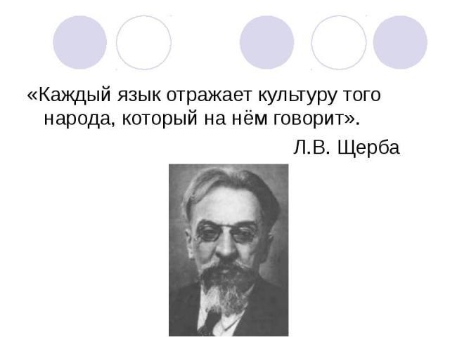 «Каждый язык отражает культуру того народа, который на нём говорит». «Каждый язык отражает культуру того народа, который на нём говорит». Л.В. Щерба