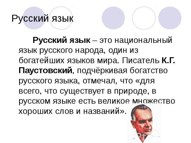 Русский язык – это национальный язык русского народа, один из богатейших языков мира. Писатель К.Г. Паустовский, подчёркивая богатство русского языка, отмечал, что «для всего, что существует в природе, в русском языке есть великое множество хороших …