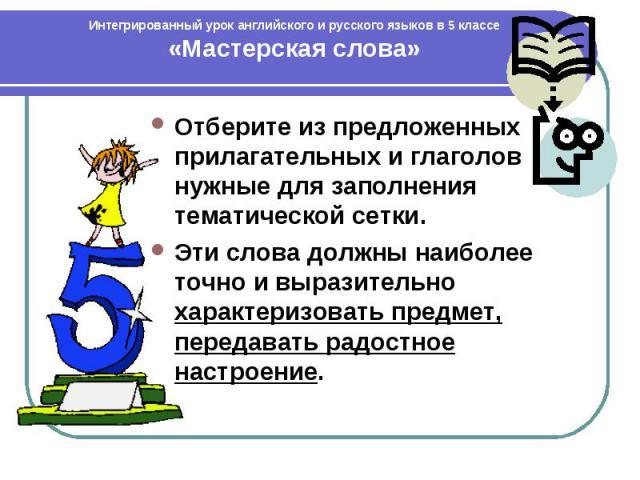 Интегрированный урок английского и русского языков в 5 классе «Мастерская слова» Отберите из предложенных прилагательных и глаголов нужные для заполнения тематической сетки. Эти слова должны наиболее точно и выразительно характеризовать предмет, пер…