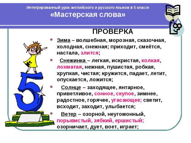Интегрированный урок английского и русского языков в 5 классе «Мастерская слова» ПРОВЕРКА Зима – волшебная, морозная, сказочная, холодная, снежная; приходит, смеётся, настала, злится; Снежинка – легкая, искристая, колкая, лохматая, нежная, пушистая,…