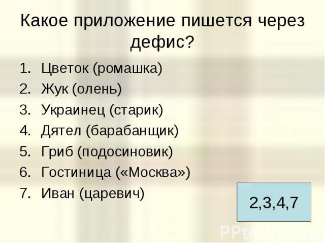 Какое приложение пишется через дефис? Цветок (ромашка) Жук (олень) Украинец (старик) Дятел (барабанщик) Гриб (подосиновик) Гостиница («Москва») Иван (царевич)