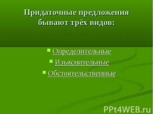 Придаточные предложения бывают трёх видов: Определительные Изъяснительные Обстоя