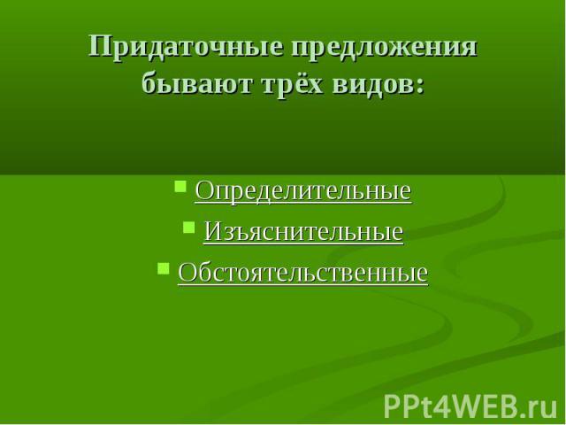 Придаточные предложения бывают трёх видов: Определительные Изъяснительные Обстоятельственные