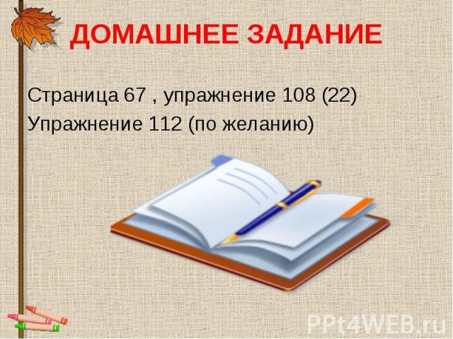 Страница 67 , упражнение 108 (22) Страница 67 , упражнение 108 (22) Упражнение 112 (по желанию)