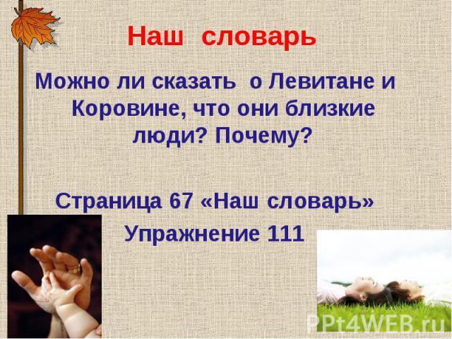 Можно ли сказать о Левитане и Коровине, что они близкие люди? Почему? Можно ли сказать о Левитане и Коровине, что они близкие люди? Почему? Страница 67 «Наш словарь» Упражнение 111