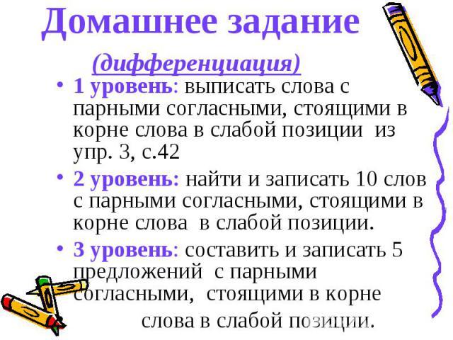 Домашнее задание (дифференциация) 1 уровень: выписать слова с парными согласными, стоящими в корне слова в слабой позиции из упр. 3, с.42 2 уровень: найти и записать 10 слов с парными согласными, стоящими в корне слова в слабой позиции. 3 уровень: с…